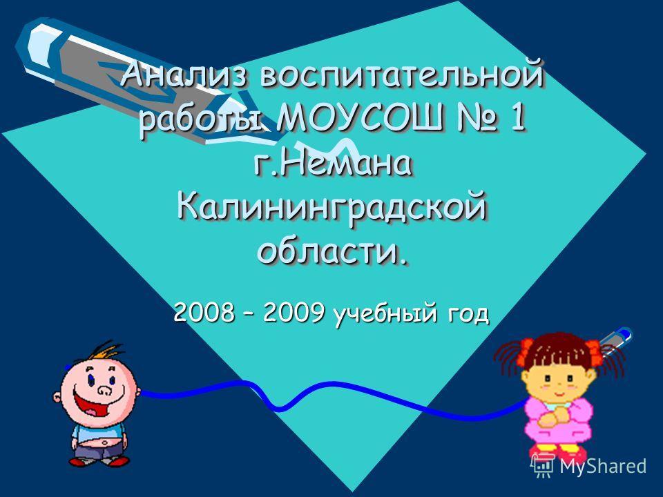 Анализ воспитательной работы МОУСОШ 1 г.Немана Калининградской области. 2008 – 2009 учебный год