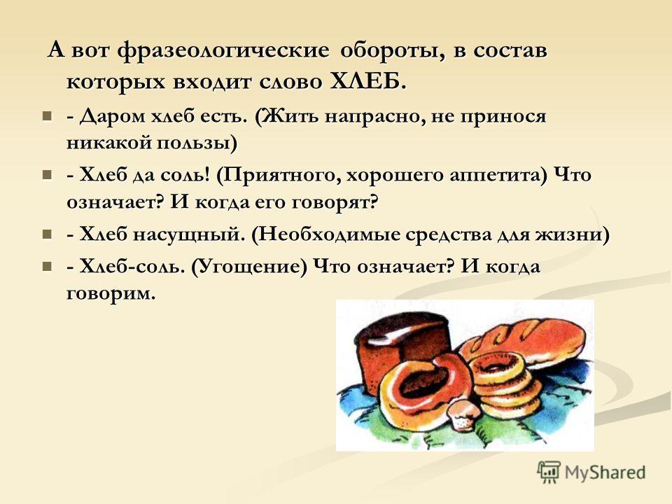 А вот фразеологические обороты, в состав которых входит слово ХЛЕБ. А вот фразеологические обороты, в состав которых входит слово ХЛЕБ. - Даром хлеб есть. (Жить напрасно, не принося никакой пользы) - Даром хлеб есть. (Жить напрасно, не принося никако