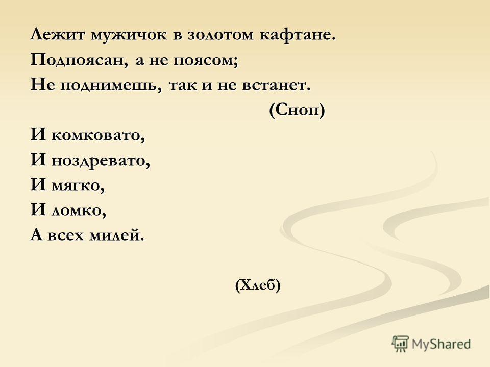 Лежит мужичок в золотом кафтане. Подпоясан, а не поясом; Не поднимешь, так и не встанет. (Сноп) (Сноп) И комковато, И ноздревато, И мягко, И ломко, А всех милей. (Хлеб)