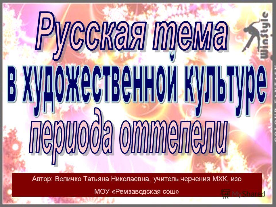 Автор: Величко Татьяна Николаевна, учитель черчения МХК, изо МОУ «Ремзаводская сош»
