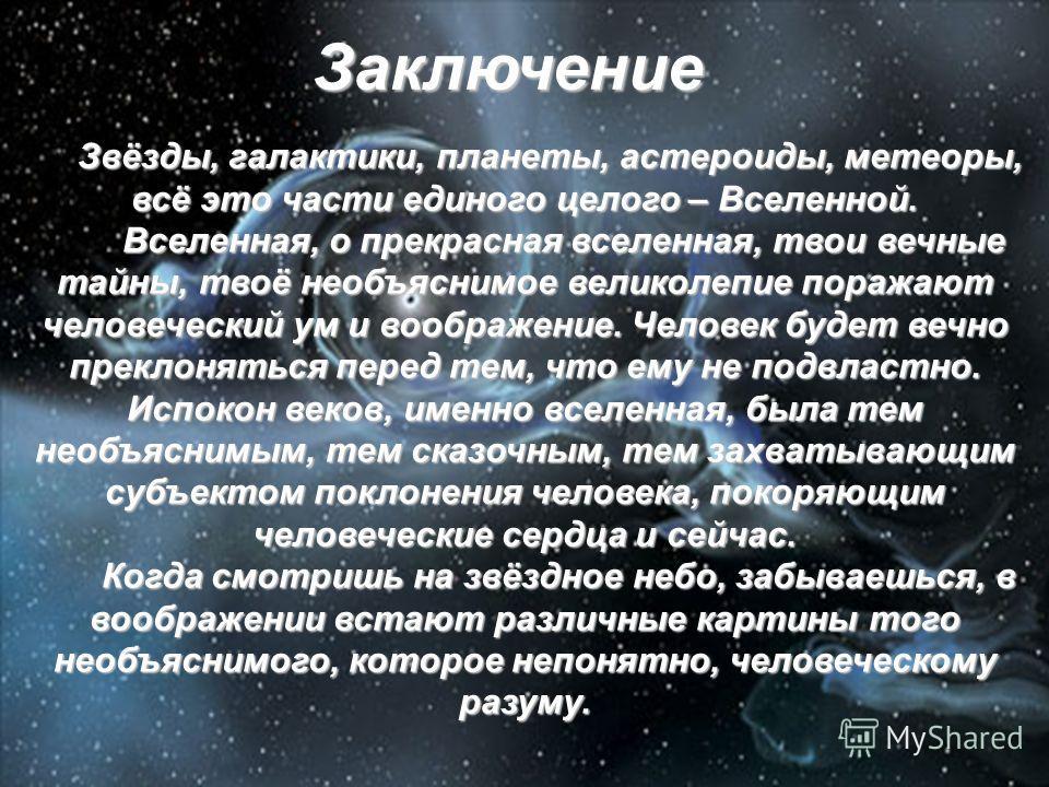 Звёзды, галактики, планеты, астероиды, метеоры, всё это части единого целого – Вселенной. Вселенная, о прекрасная вселенная, твои вечные тайны, твоё необъяснимое великолепие поражают человеческий ум и воображение. Человек будет вечно преклоняться пер