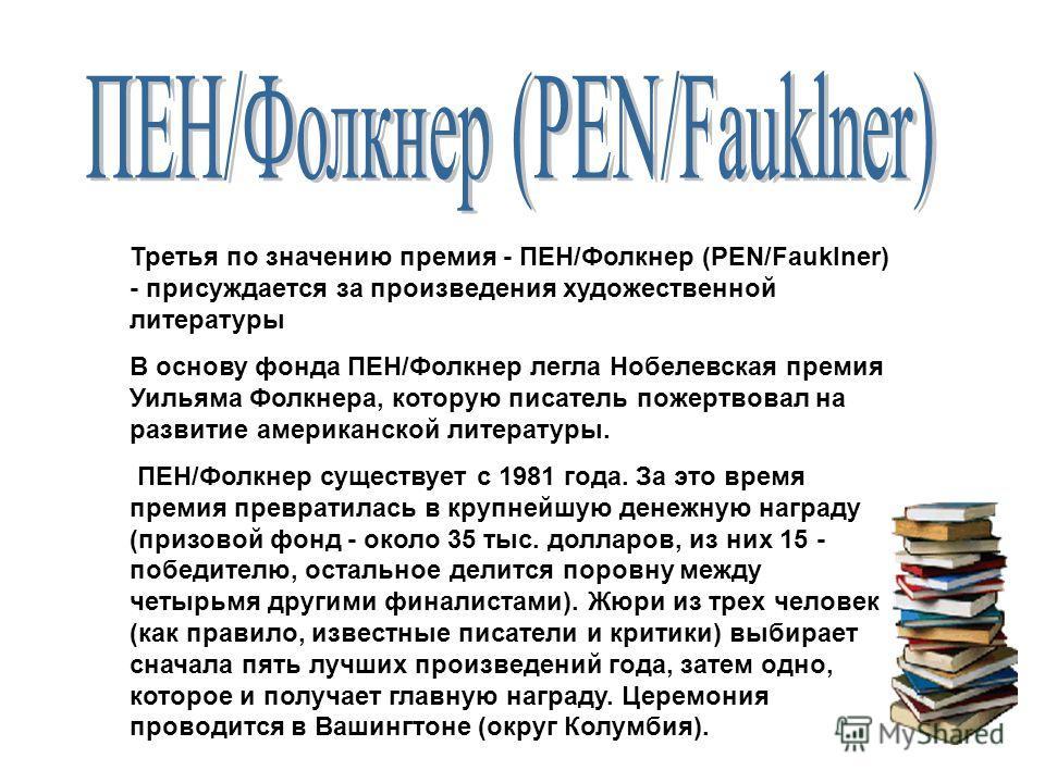 Третья по значению премия - ПЕН/Фолкнер (PEN/Fauklner) - присуждается за произведения художественной литературы В основу фонда ПЕН/Фолкнер легла Нобелевская премия Уильяма Фолкнера, которую писатель пожертвовал на развитие американской литературы. ПЕ