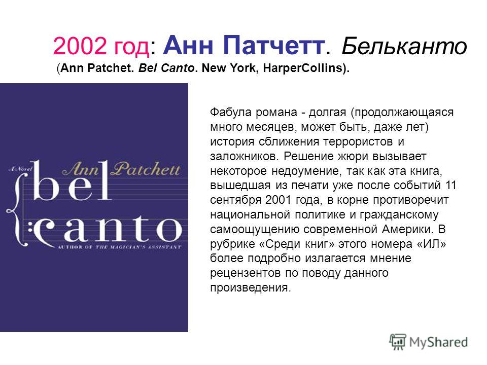 2002 год: Анн Патчетт. Бельканто (Ann Patchet. Bel Canto. New York, HarperCollins). Фабула романа - долгая (продолжающаяся много месяцев, может быть, даже лет) история сближения террористов и заложников. Решение жюри вызывает некоторое недоумение, та