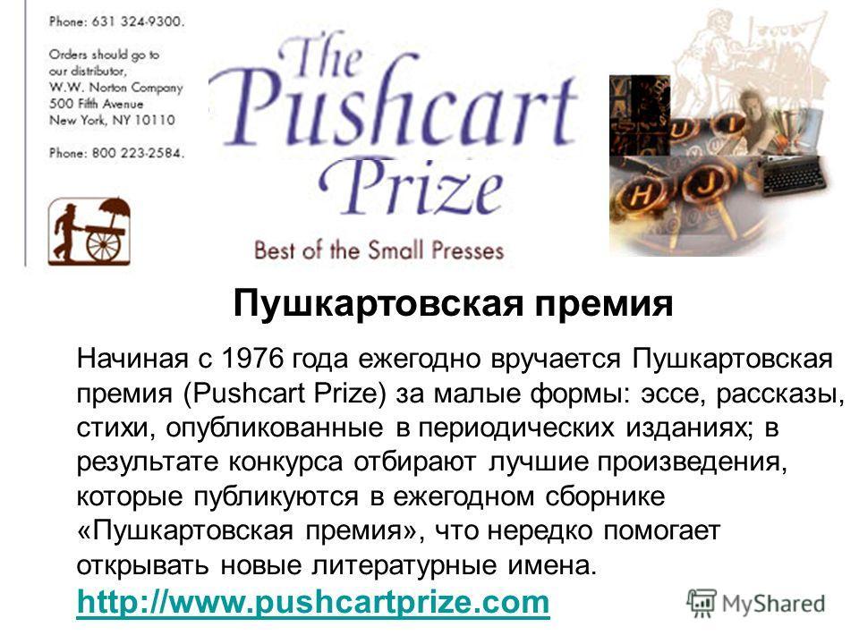 Начиная с 1976 года ежегодно вручается Пушкартовская премия (Pushcart Prize) за малые формы: эссе, рассказы, стихи, опубликованные в периодических изданиях; в результате конкурса отбирают лучшие произведения, которые публикуются в ежегодном сборнике
