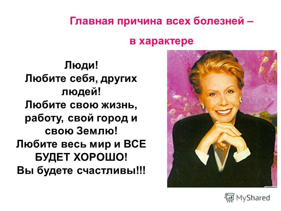 Люди! Любите себя, других людей! Любите свою жизнь, работу, свой город и свою Землю! Любите весь мир и ВСЕ БУДЕТ ХОРОШО! Вы будете счастливы!!! Главная причина всех болезней – в характере