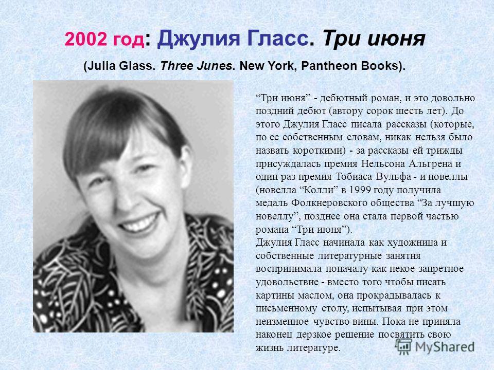 2002 год : Джулия Гласс. Три июня (Julia Glass. Three Junes. New York, Pantheon Books). Три июня - дебютный роман, и это довольно поздний дебют (автору сорок шесть лет). До этого Джулия Гласс писала рассказы (которые, по ее собственным словам, никак