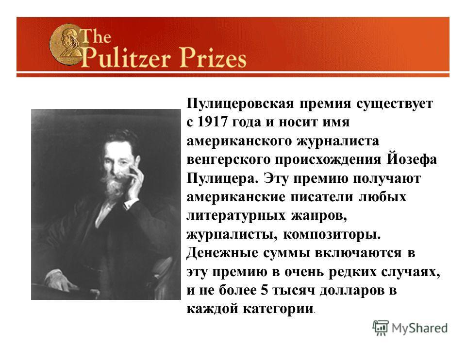 Пулицеровская премия существует с 1917 года и носит имя американского журналиста венгерского происхождения Йозефа Пулицера. Эту премию получают американские писатели любых литературных жанров, журналисты, композиторы. Денежные суммы включаются в эту