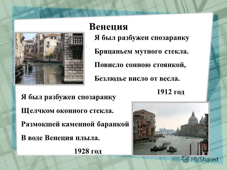 Я был разбужен спозаранку Бряцаньем мутного стекла. Повисло сонною стоянкой, Безлюдье висло от весла. 1912 год Я был разбужен спозаранку Щелчком оконного стекла. Размокшей каменной баранкой В воде Венеция плыла. 1928 год Венеция