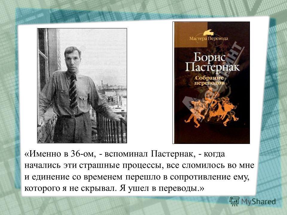 «Именно в 36-ом, - вспоминал Пастернак, - когда начались эти страшные процессы, все сломилось во мне и единение со временем перешло в сопротивление ему, которого я не скрывал. Я ушел в переводы.»
