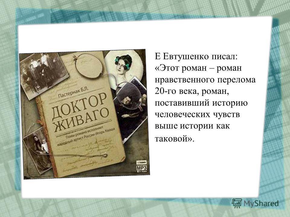 Е Евтушенко писал: «Этот роман – роман нравственного перелома 20-го века, роман, поставивший историю человеческих чувств выше истории как таковой».