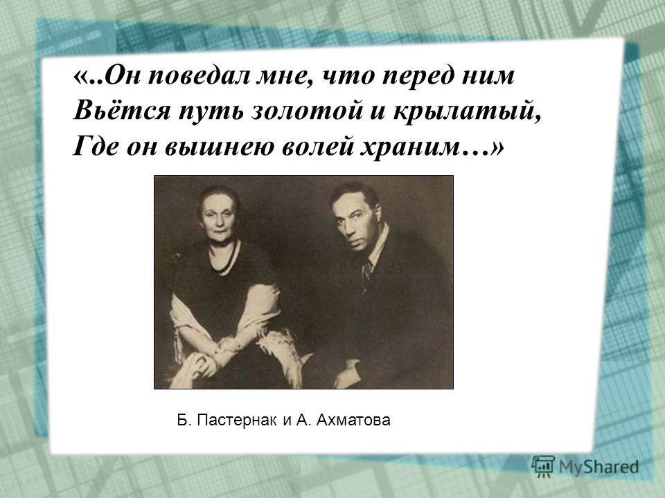 «..Он поведал мне, что перед ним Вьётся путь золотой и крылатый, Где он вышнею волей храним…» Б. Пастернак и А. Ахматова