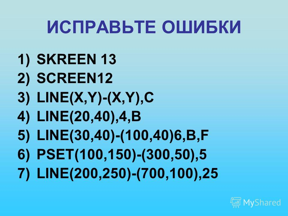 ИСПРАВЬТЕ ОШИБКИ 1)SKREEN 13 2)SCREEN12 3)LINE(X,Y)-(X,Y),C 4)LINE(20,40),4,B 5)LINE(30,40)-(100,40)6,B,F 6)PSET(100,150)-(300,50),5 7)LINE(200,250)-(700,100),25