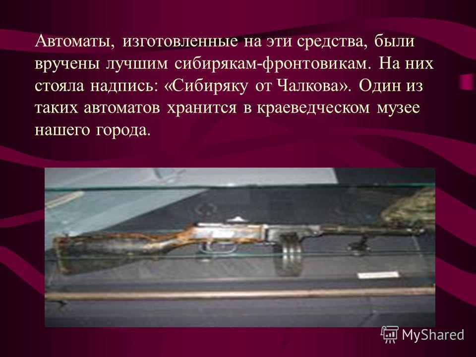 Автоматы, изготовленные на эти средства, были вручены лучшим сибирякам-фронтовикам. На них стояла надпись: «Сибиряку от Чалкова». Один из таких автоматов хранится в краеведческом музее нашего города.