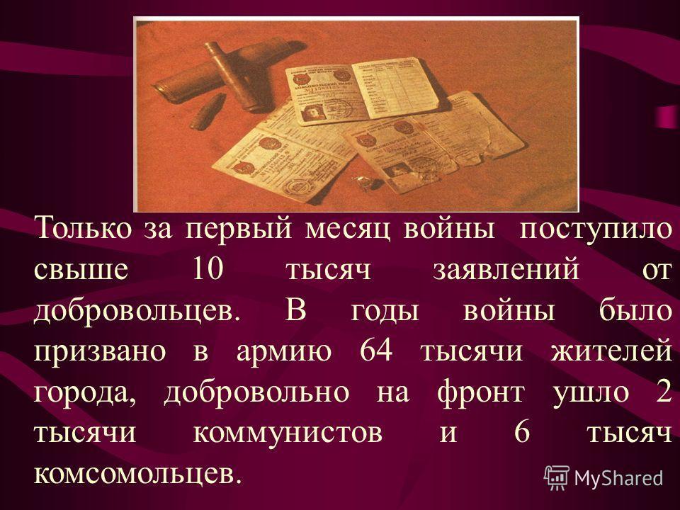 Только за первый месяц войны поступило свыше 10 тысяч заявлений от добровольцев. В годы войны было призвано в армию 64 тысячи жителей города, добровольно на фронт ушло 2 тысячи коммунистов и 6 тысяч комсомольцев.