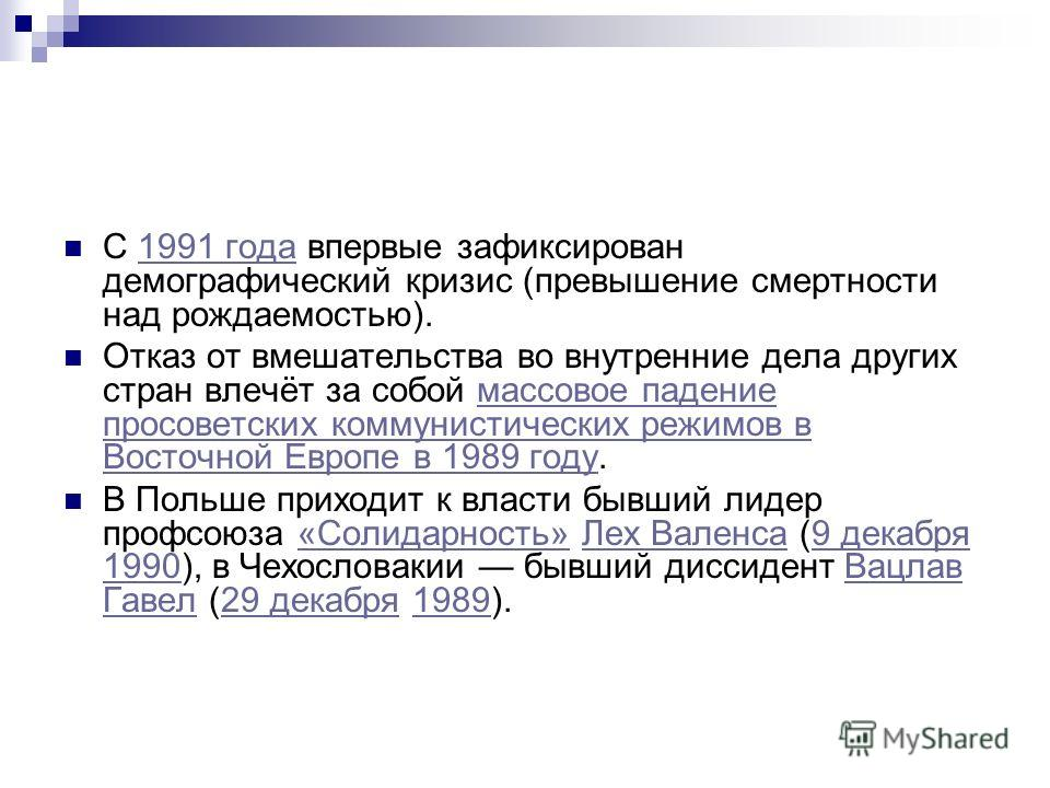 С 1991 года впервые зафиксирован демографический кризис (превышение смертности над рождаемостью).1991 года Отказ от вмешательства во внутренние дела других стран влечёт за собой массовое падение просоветских коммунистических режимов в Восточной Европ