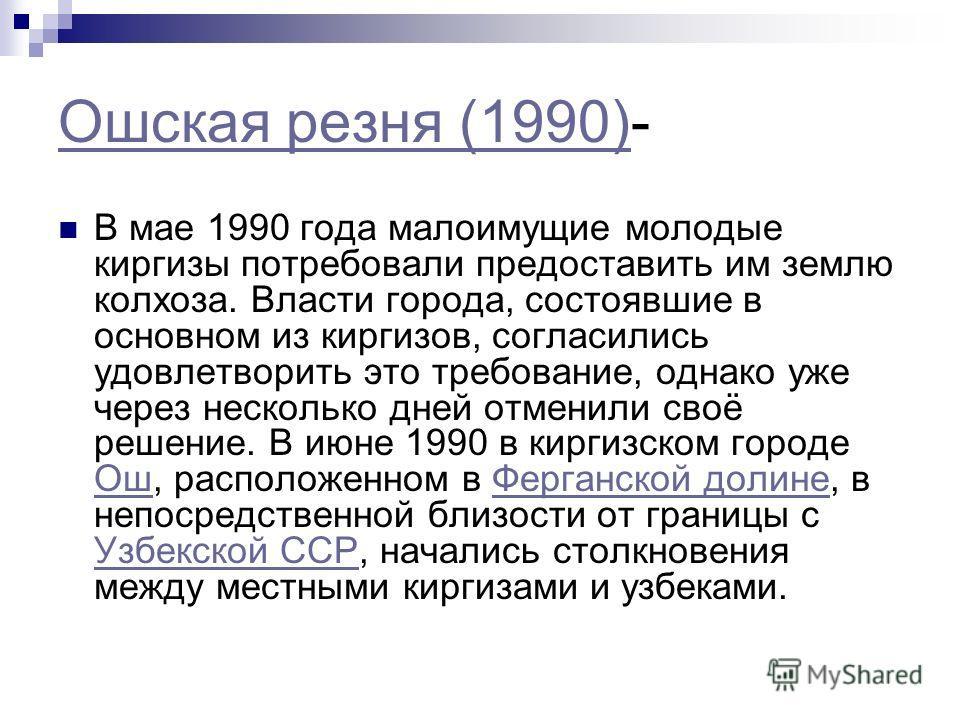 Ошская резня (1990)Ошская резня (1990)- В мае 1990 года малоимущие молодые киргизы потребовали предоставить им землю колхоза. Власти города, состоявшие в основном из киргизов, согласились удовлетворить это требование, однако уже через несколько дней