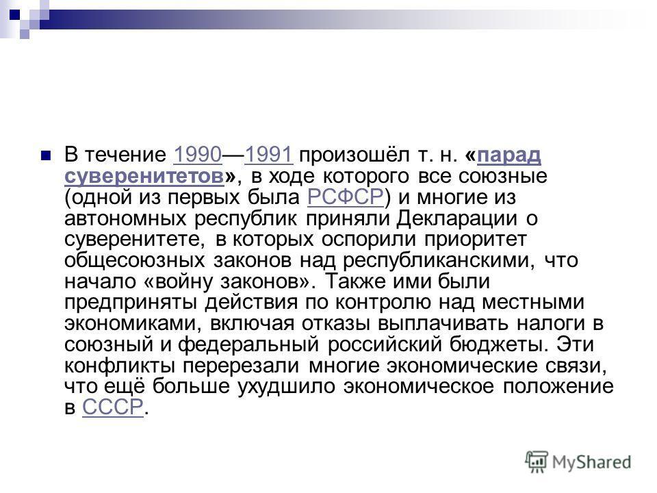 В течение 19901991 произошёл т. н. «парад суверенитетов», в ходе которого все союзные (одной из первых была РСФСР) и многие из автономных республик приняли Декларации о суверенитете, в которых оспорили приоритет общесоюзных законов над республикански
