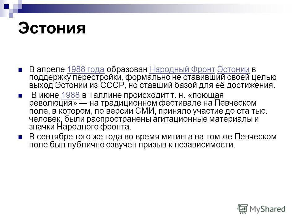 Эстония В апреле 1988 года образован Народный Фронт Эстонии в поддержку перестройки, формально не ставивший своей целью выход Эстонии из СССР, но ставший базой для её достижения.1988 годаНародный ФронтЭстонии В июне 1988 в Таллине происходит т. н. «п