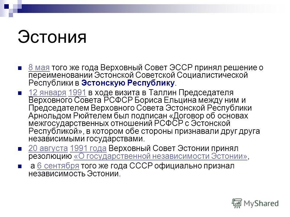 Эстония 8 мая того же года Верховный Совет ЭССР принял решение о переименовании Эстонской Советской Социалистической Республики в Эстонскую Республику. 8 мая 12 января 1991 в ходе визита в Таллин Председателя Верховного Совета РСФСР Бориса Ельцина ме