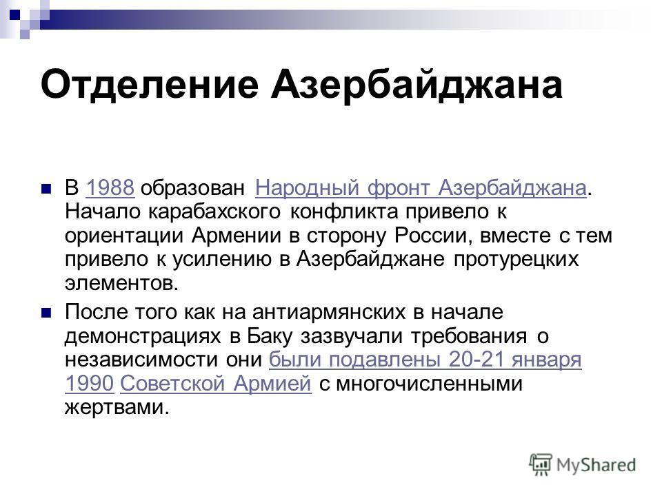 Отделение Азербайджана В 1988 образован Народный фронт Азербайджана. Начало карабахского конфликта привело к ориентации Армении в сторону России, вместе с тем привело к усилению в Азербайджане протурецких элементов.1988Народный фронт Азербайджана Пос