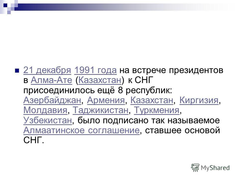 21 декабря 1991 года на встрече президентов в Алма-Ате (Казахстан) к СНГ присоединилось ещё 8 республик: Азербайджан, Армения, Казахстан, Киргизия, Молдавия, Таджикистан, Туркмения, Узбекистан, было подписано так называемое Алмаатинское соглашение, с