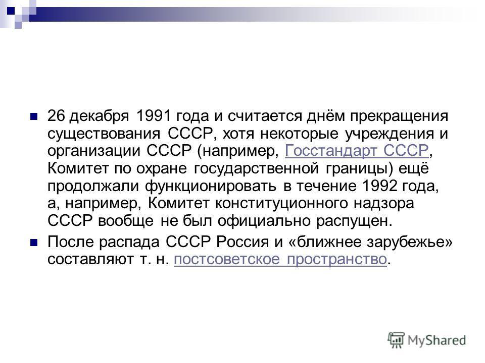 26 декабря 1991 года и считается днём прекращения существования СССР, хотя некоторые учреждения и организации СССР (например, Госстандарт СССР, Комитет по охране государственной границы) ещё продолжали функционировать в течение 1992 года, а, например