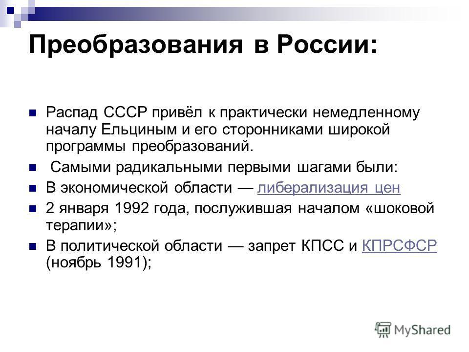 Преобразования в России: Распад СССР привёл к практически немедленному началу Ельциным и его сторонниками широкой программы преобразований. Самыми радикальными первыми шагами были: В экономической области либерализация ценлиберализация цен 2 января 1