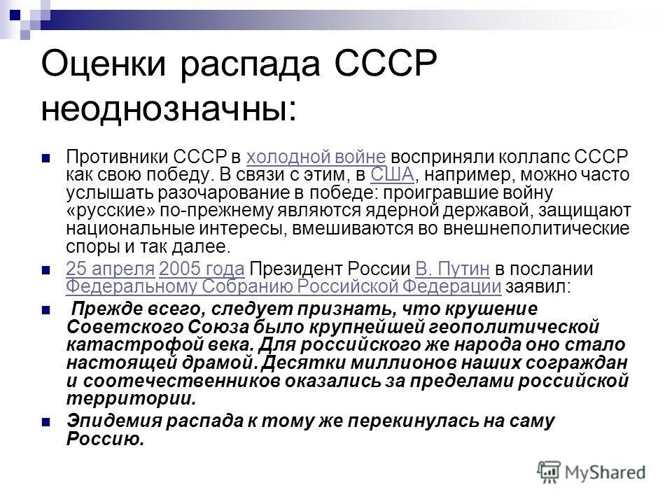 Оценки распада СССР неоднозначны: Противники СССР в холодной войне восприняли коллапс СССР как свою победу. В связи с этим, в США, например, можно часто услышать разочарование в победе: проигравшие войну «русские» по-прежнему являются ядерной державо