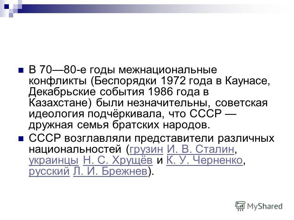 В 7080-е годы межнациональные конфликты (Беспорядки 1972 года в Каунасе, Декабрьские события 1986 года в Казахстане) были незначительны, советская идеология подчёркивала, что СССР дружная семья братских народов. СССР возглавляли представители различн