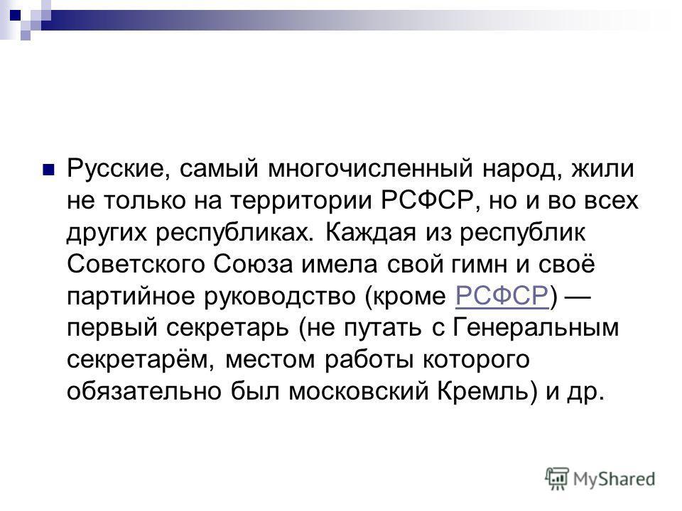Русские, самый многочисленный народ, жили не только на территории РСФСР, но и во всех других республиках. Каждая из республик Советского Союза имела свой гимн и своё партийное руководство (кроме РСФСР) первый секретарь (не путать с Генеральным секрет