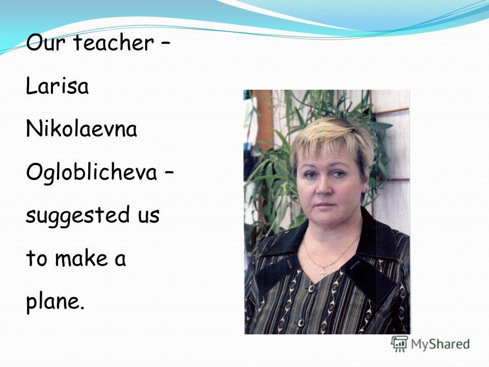 Our teacher – Larisa Nikolaevna Ogloblicheva – suggested us to make a plane.