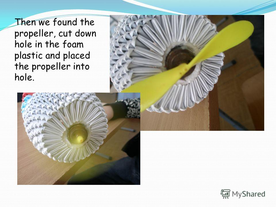 Then we found the propeller, cut down hole in the foam plastic and placed the propeller into hole.