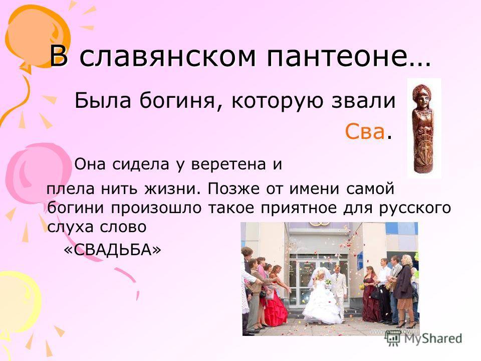 В славянском пантеоне… Была богиня, которую звали Сва. Она сидела у веретена и плела нить жизни. Позже от имени самой богини произошло такое приятное для русского слуха слово «СВАДЬБА»