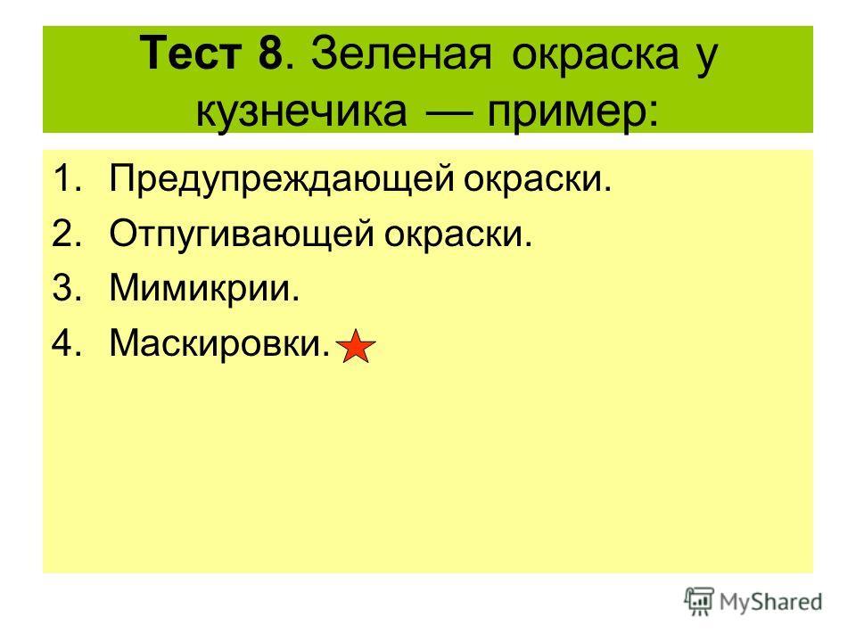 Тест 8. Зеленая окраска у кузнечика пример: 1.Предупреждающей окраски. 2.Отпугивающей окраски. 3.Мимикрии. 4.Маскировки.