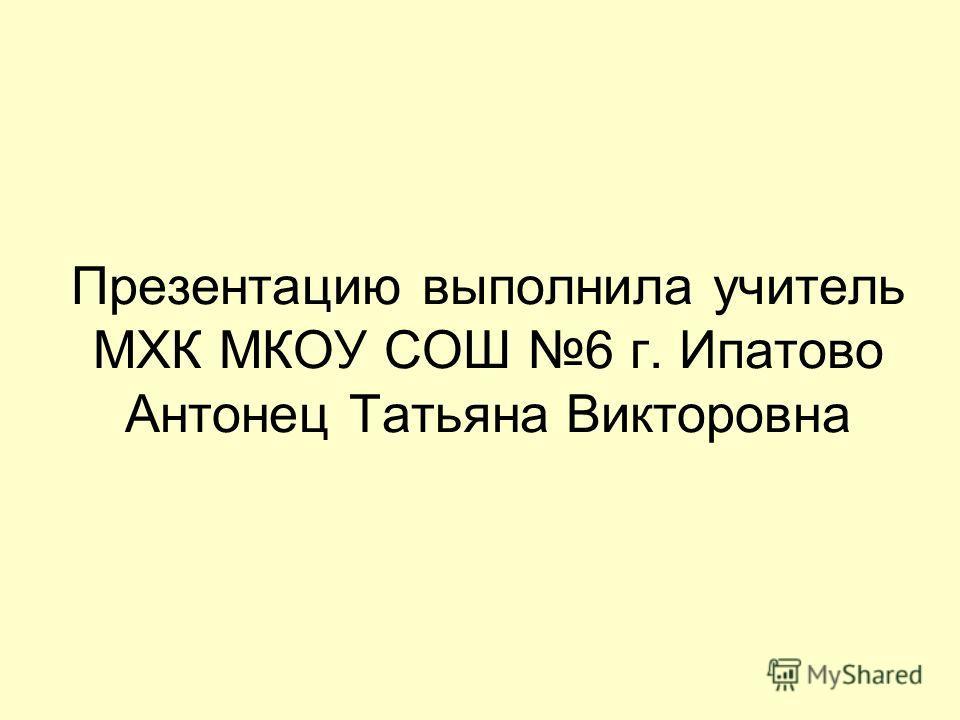 Презентацию выполнила учитель МХК МКОУ СОШ 6 г. Ипатово Антонец Татьяна Викторовна