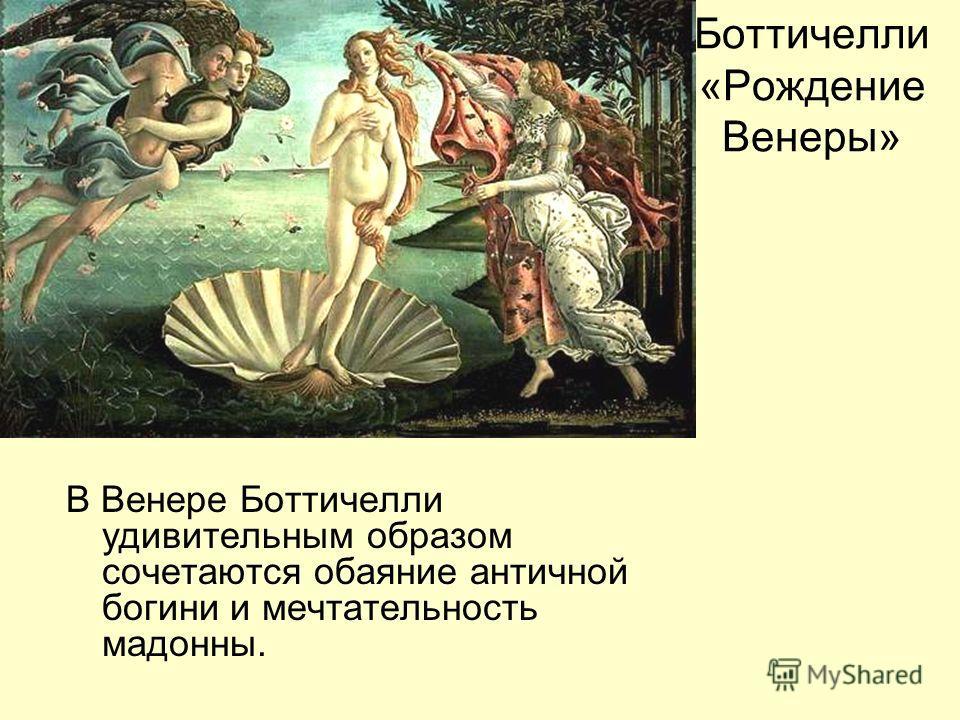 Боттичелли «Рождение Венеры» В Венере Боттичелли удивительным образом сочетаются обаяние античной богини и мечтательность мадонны.