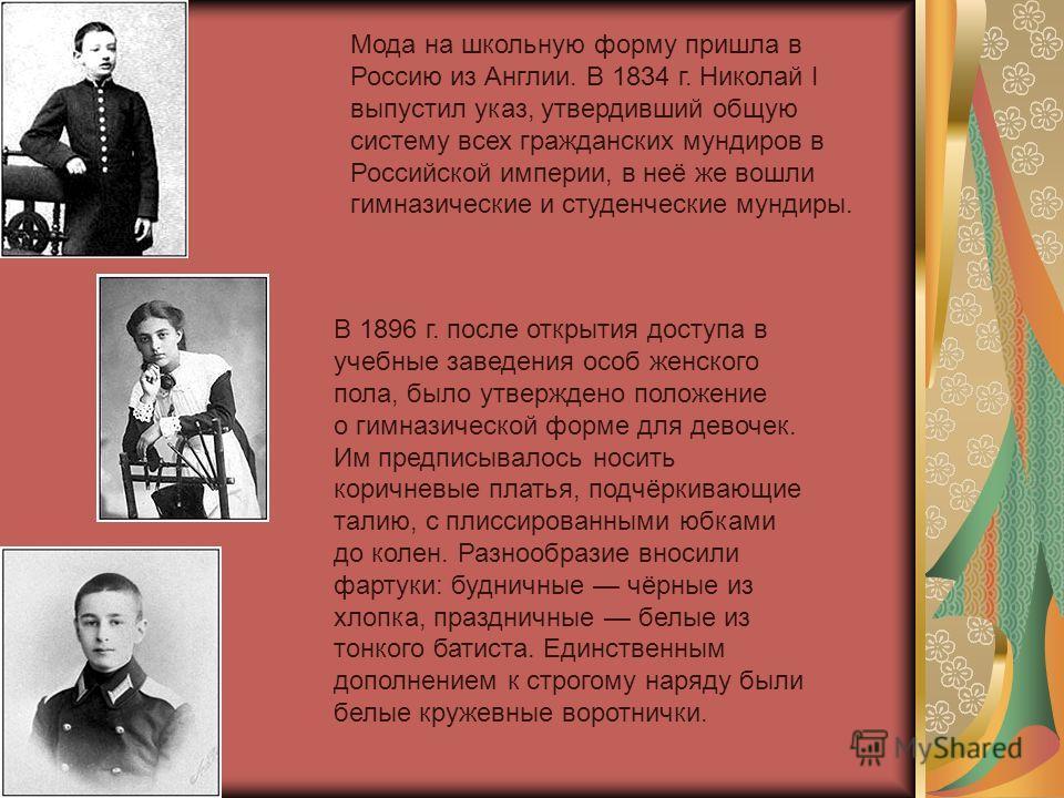 Мода на школьную форму пришла в Россию из Англии. В 1834 г. Николай I выпустил указ, утвердивший общую систему всех гражданских мундиров в Российской империи, в неё же вошли гимназические и студенческие мундиры. В 1896 г. после открытия доступа в уче