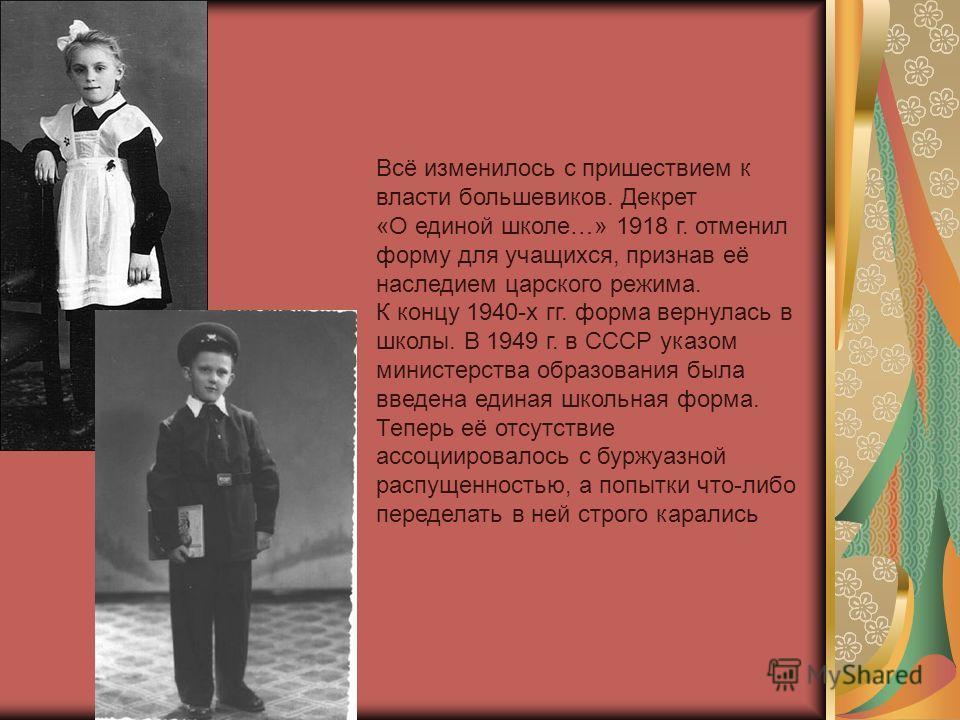 Всё изменилось с пришествием к власти большевиков. Декрет «О единой школе…» 1918 г. отменил форму для учащихся, признав её наследием царского режима. К концу 1940-х гг. форма вернулась в школы. В 1949 г. в СССР указом министерства образования была вв