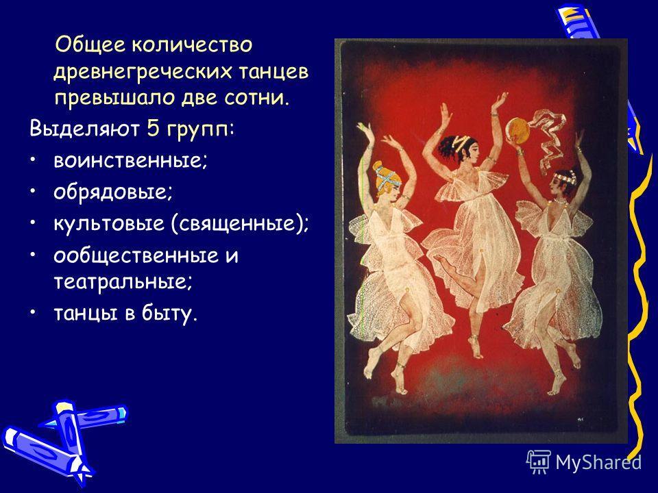 Общее количество древнегреческих танцев превышало две сотни. Выделяют 5 групп: воинственные; обрядовые; культовые (священные); ообщественные и театральные; танцы в быту.