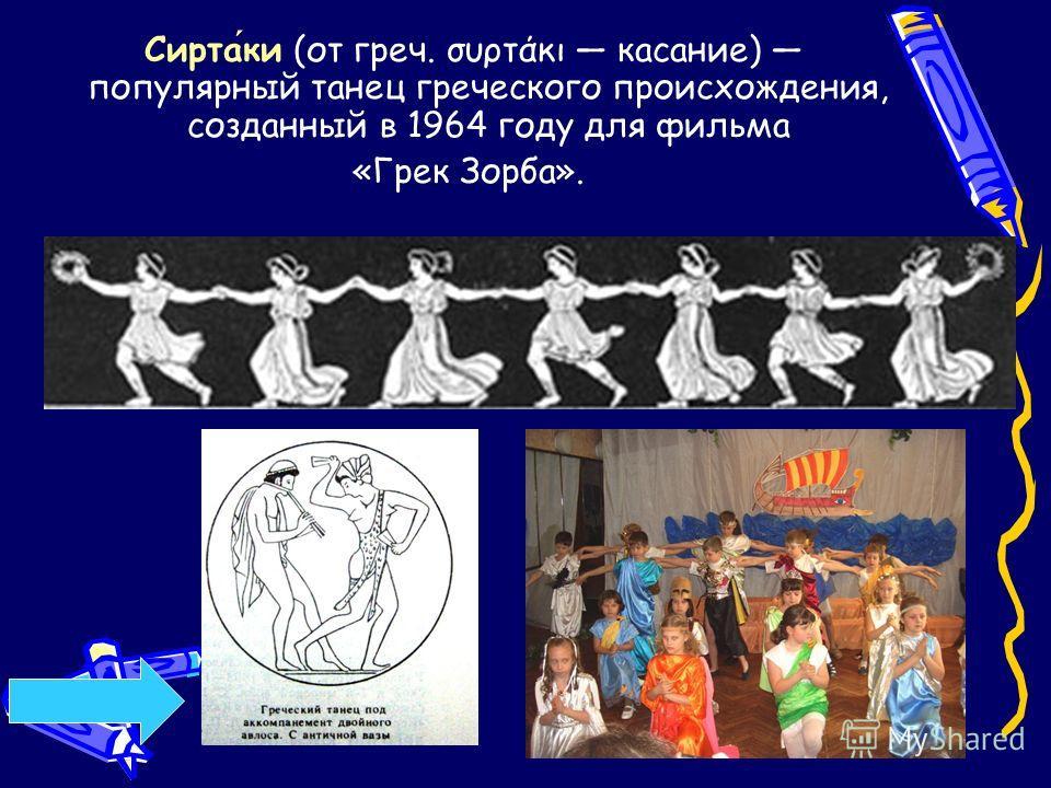 Сиртаки (от греч. συρτάκι касание) популярный танец греческого происхождения, созданный в 1964 году для фильма «Грек Зорба».