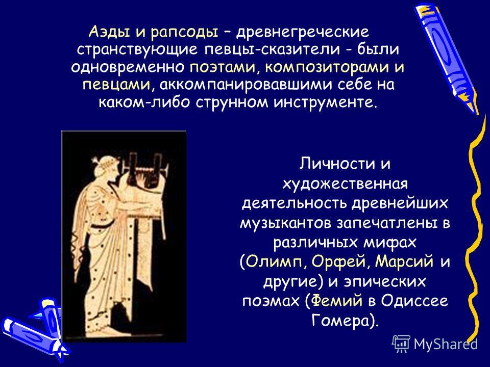 Аэды и рапсоды – древнегреческие странствующие певцы-сказители - были одновременно поэтами, композиторами и певцами, аккомпанировавшими себе на каком-либо струнном инструменте. Личности и художественная деятельность древнейших музыкантов запечатлены