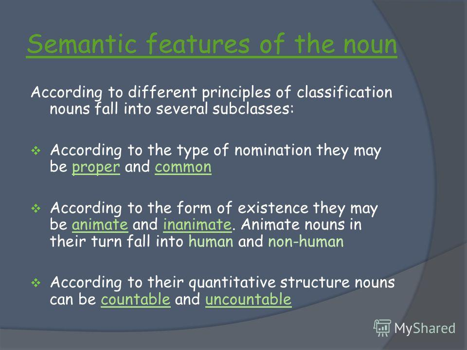 Semantic features of the noun According to different principles of classification nouns fall into several subclasses: According to the type of nomination they may be proper and common According to the form of existence they may be animate and inanima