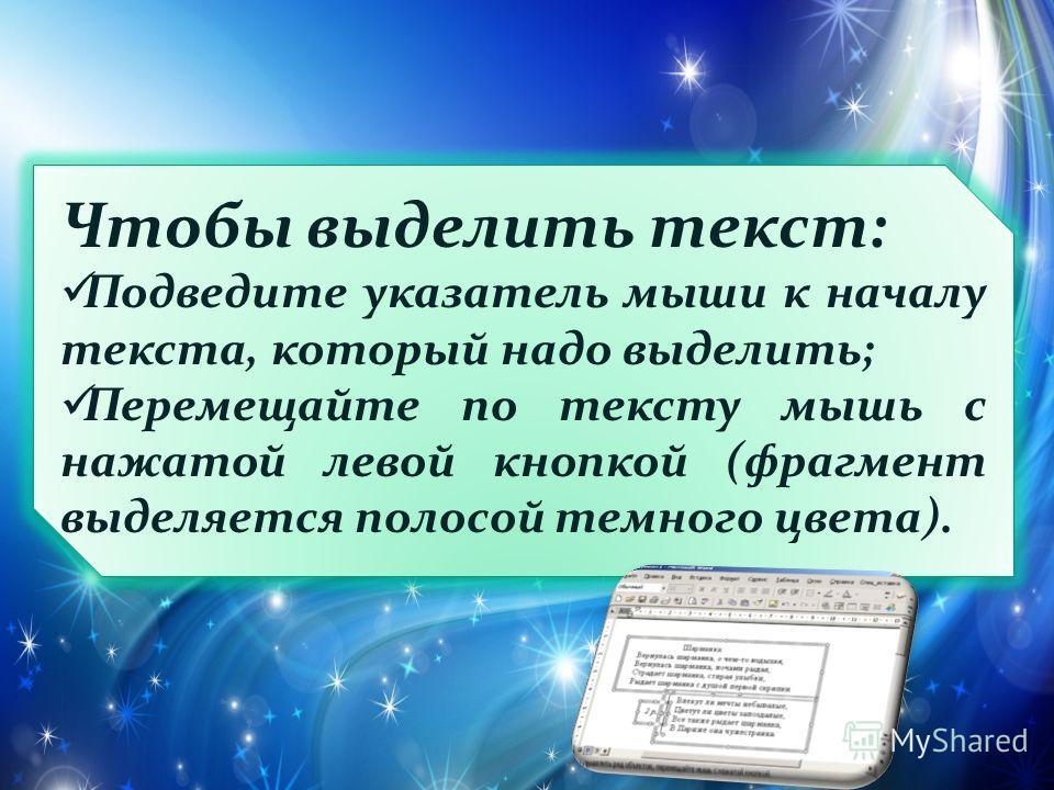Чтобы выделить текст: Подведите указатель мыши к началу текста, который надо выделить; Перемещайте по тексту мышь с нажатой левой кнопкой (фрагмент выделяется полосой темного цвета).