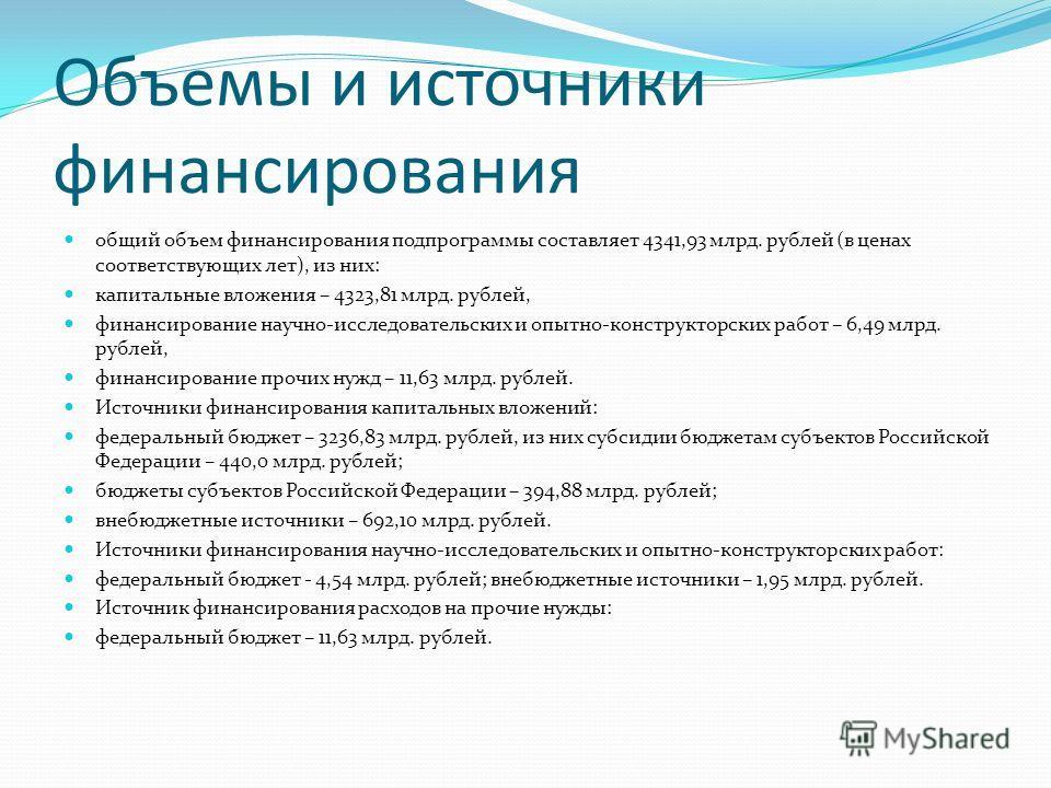 Объемы и источники финансирования общий объем финансирования подпрограммы составляет 4341,93 млрд. рублей (в ценах соответствующих лет), из них: капитальные вложения – 4323,81 млрд. рублей, финансирование научно-исследовательских и опытно-конструктор
