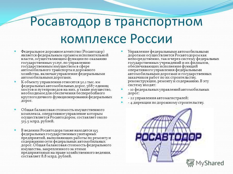 Росавтодор в транспортном комплексе России Федеральное дорожное агентство (Росавтодор) является федеральным органом исполнительной власти, осуществляющим функции по оказанию государственных услуг, по управлению государственным имуществом в сфере авто