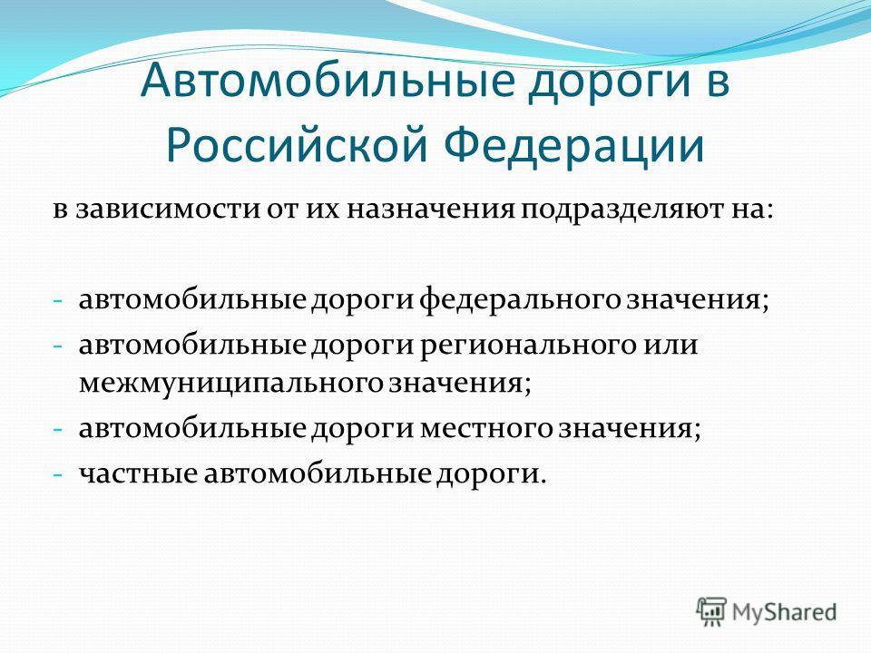 Автомобильные дороги в Российской Федерации в зависимости от их назначения подразделяют на: - автомобильные дороги федерального значения; - автомобильные дороги регионального или межмуниципального значения; - автомобильные дороги местного значения; -