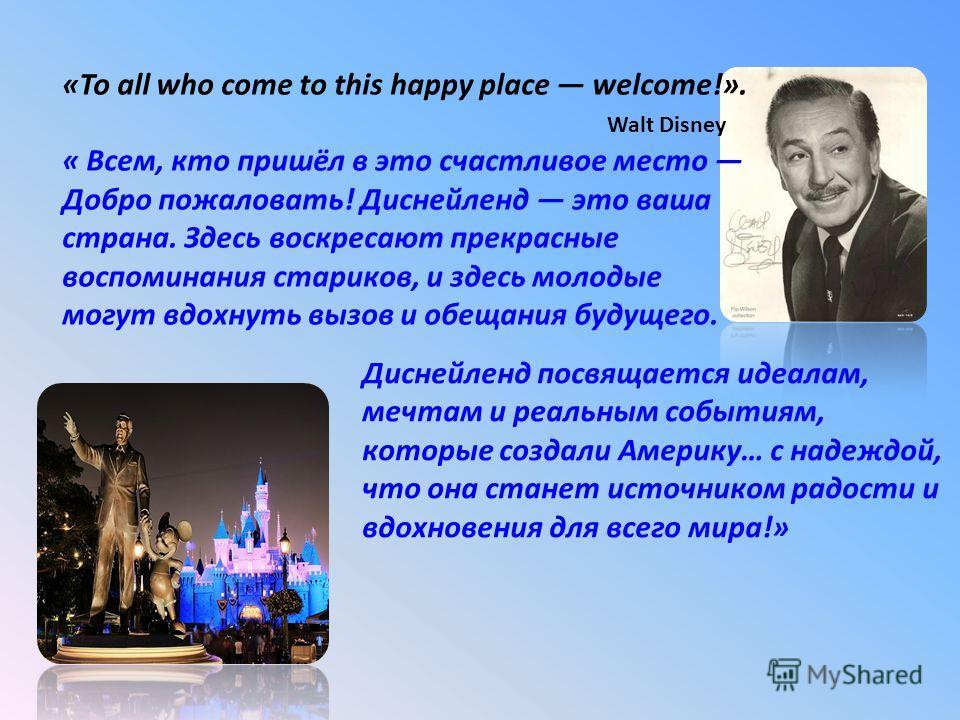 «To all who come to this happy place welcome!». Walt Disney « Всем, кто пришёл в это счастливое место Добро пожаловать! Диснейленд это ваша страна. Здесь воскресают прекрасные воспоминания стариков, и здесь молодые могут вдохнуть вызов и обещания буд
