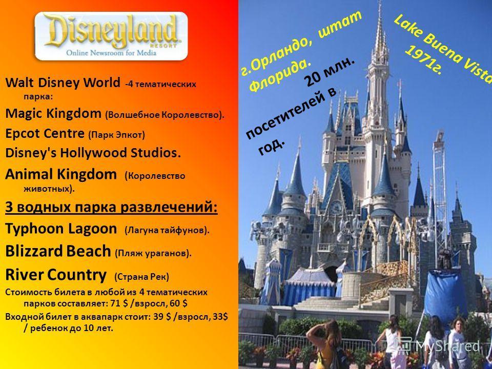 г.Орландо, штат Флорида. Walt Disney World -4 тематических парка: Magic Kingdom (Волшебное Королевство). Epcot Centre (Парк Эпкот) Disney's Hollywood Studios. Animal Kingdom ( Королевство животных). 3 водных парка развлечений: Typhoon Lagoon (Лагуна