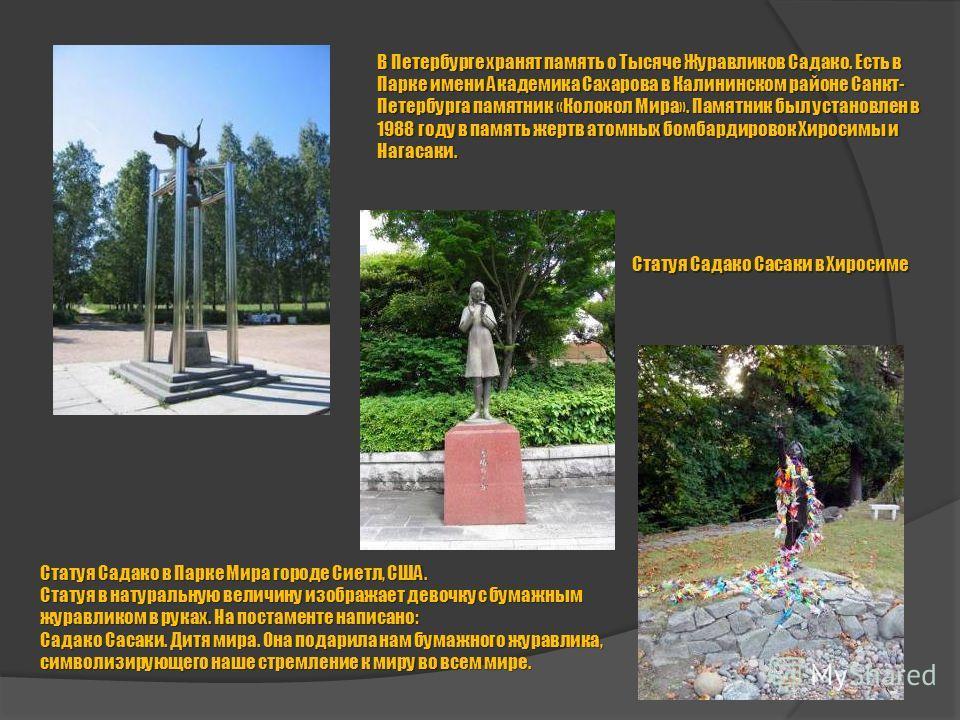 В Петербурге хранят память о Тысяче Журавликов Садако. Есть в Парке имени Академика Сахарова в Калининском районе Санкт- Петербурга памятник «Колокол Мира». Памятник был установлен в 1988 году в память жертв атомных бомбардировок Хиросимы и Нагасаки.