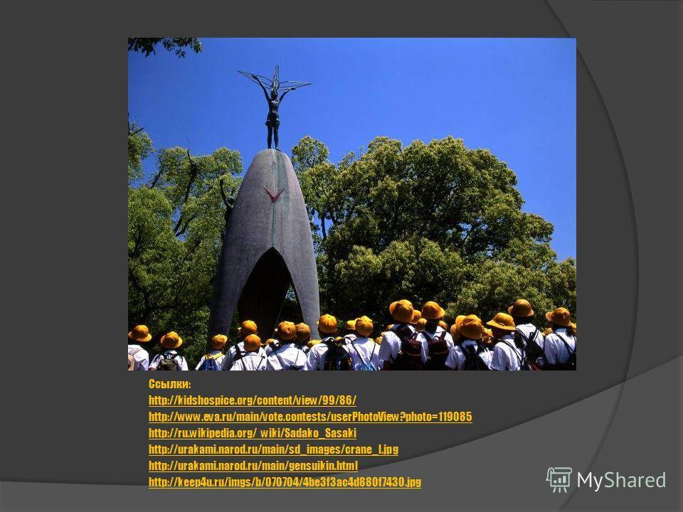 Ссылки: http://kidshospice.org/content/view/99/86/ http://www.eva.ru/main/vote.contests/userPhotoView?photo=119085 http://ru.wikipedia.org/ wiki/Sadako_Sasaki http://urakami.narod.ru/main/sd_images/crane_l.jpg http://urakami.narod.ru/main/gensuikin.h